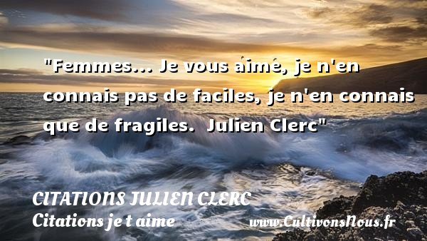 Citations Julien Clerc - Citations je t aime - Femmes... Je vous aime, je n en connais pas de faciles, je n en connais que de fragiles.   Julien Clerc   Une citation je t aime CITATIONS JULIEN CLERC