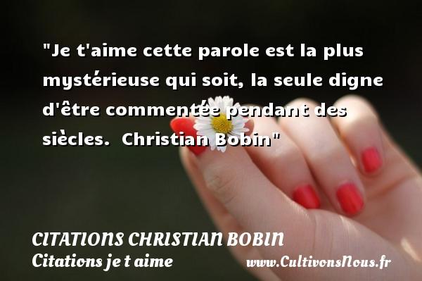 Je t aime cette parole est la plus mystérieuse qui soit, la seule digne d être commentée pendant des siècles.   Christian Bobin   Une citation je t aime CITATIONS CHRISTIAN BOBIN - Citations je t aime