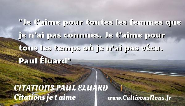Citations Paul Eluard - Citations je t aime - Je t aime pour toutes les femmes que je n ai pas connues. Je t aime pour tous les temps où je n ai pas vécu.   Paul Éluard   Une citation je t aime CITATIONS PAUL ELUARD