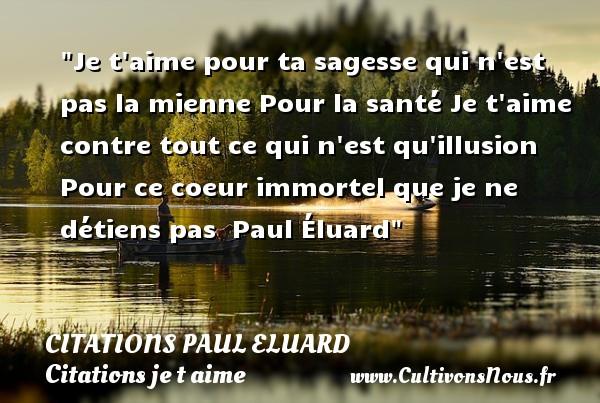 Citations Paul Eluard - Citations je t aime - Je t aime pour ta sagesse qui n est pas la mienne Pour la santé Je t aime contre tout ce qui n est qu illusion Pour ce coeur immortel que je ne détiens pas   Paul Éluard   Une citation je t aime CITATIONS PAUL ELUARD