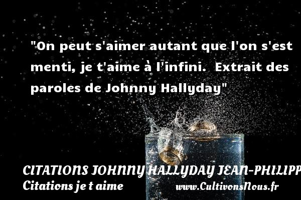 Citations Johnny Hallyday Jean-PhilippeSmet - Citations je t aime - On peut s aimer autant que l on s est menti, je t aime à l infini.   Extrait des paroles de Johnny Hallyday   Une citation je t aime CITATIONS JOHNNY HALLYDAY JEAN-PHILIPPESMET