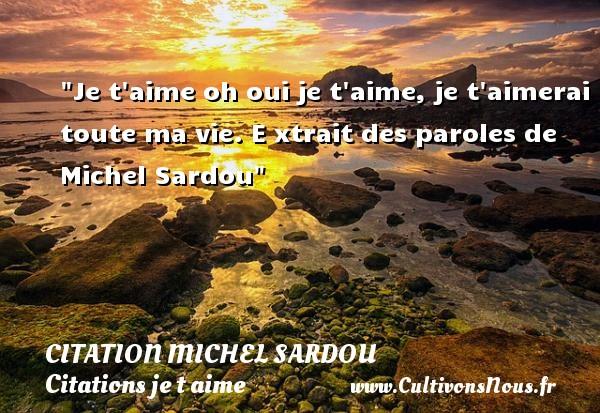 Citation Michel Sardou - Citations je t aime - Je t aime oh oui je t aime, je t aimerai toute ma vie.  E xtrait des paroles de Michel Sardou   Une citation je t aime CITATION MICHEL SARDOU