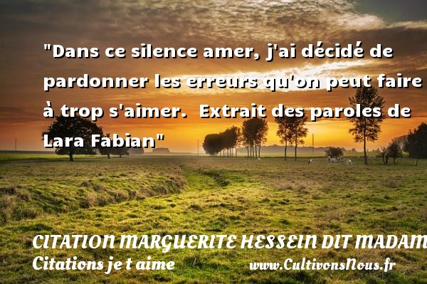 Citation Lara Fabian - Citation Marguerite Hessein dit Madame de La Sablière - Citations je t aime - Dans ce silence amer, j ai décidé de pardonner les erreurs qu on peut faire à trop s aimer.   Extrait des paroles de Lara Fabian   Une citation je t aime CITATION MARGUERITE HESSEIN DIT MADAME DE LA SABLIÈRE