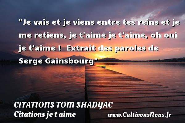 Je vais et je viens entre tes reins et je me retiens, je t aime je t aime, oh oui je t aime !   Extrait des paroles de Serge Gainsbourg   Une citation je t aime CITATIONS TOM SHADYAC - Citations Serge Gainsbourg - Citations je t aime