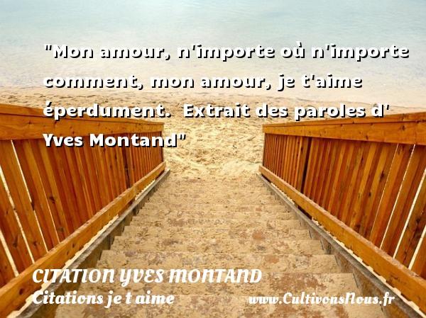 Mon amour, n importe où n importe comment, mon amour, je t aime éperdument.   Extrait des paroles d  Yves Montand   Une citation je t aime CITATION YVES MONTAND - Citations je t aime