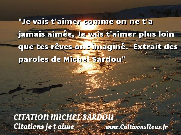 Je vais t aimer comme on ne t a jamais aimée, Je vais t aimer plus loin que tes rêves ont imaginé.   Extrait des paroles de Michel Sardou   Une citation je t aime CITATION MICHEL SARDOU - Citations je t aime