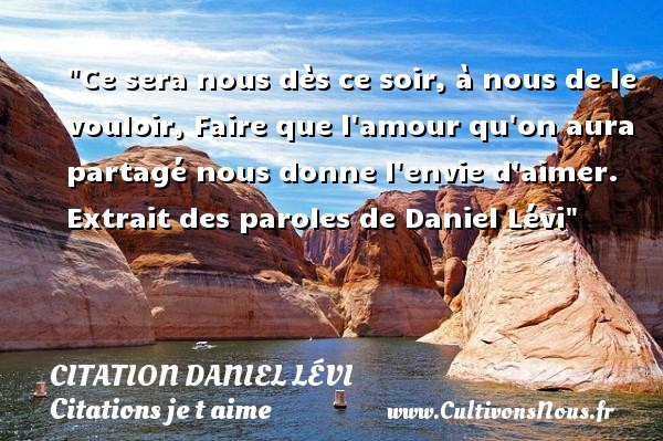 Ce sera nous dès ce soir, à nous de le vouloir, Faire que l amour qu on aura partagé nous donne l envie d aimer.   Extrait des paroles de Daniel Lévi   Une citation je t aime CITATION DANIEL LÉVI - Citation Daniel Lévi - Citations je t aime