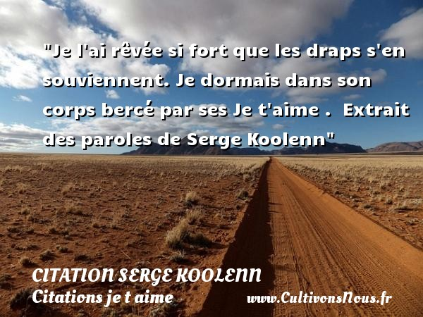 Citation Serge Koolenn - Citations je t aime - Je l ai rêvée si fort que les draps s en souviennent. Je dormais dans son corps bercé par ses Je t aime .   Extrait des paroles de Serge Koolenn   Une citation je t aime CITATION SERGE KOOLENN