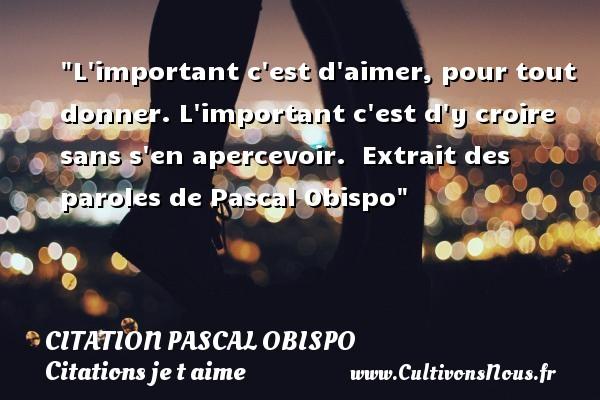 Citation Pascal Obispo - Citations je t aime - L important c est d aimer, pour tout donner. L important c est d y croire sans s en apercevoir.   Extrait des paroles de Pascal Obispo   Une citation je t aime CITATION PASCAL OBISPO