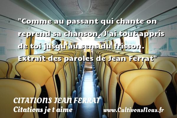 Citations Jean Ferrat - Citations je t aime - Comme au passant qui chante on reprend sa chanson. J ai tout appris de toi jusqu au sens du frisson.   Extrait des paroles de Jean Ferrat   Une citation je t aime CITATIONS JEAN FERRAT