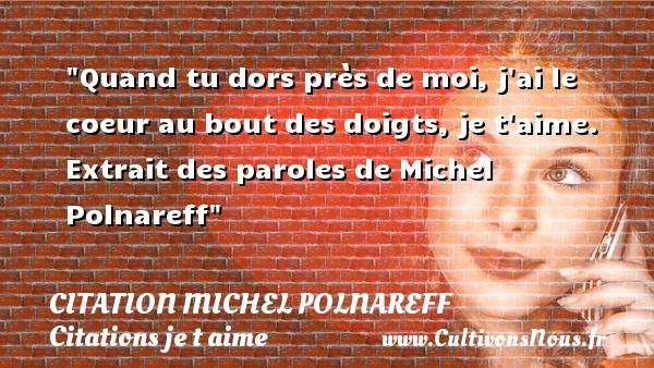 Citation Michel Polnareff - Citations je t aime - Quand tu dors près de moi, j ai le coeur au bout des doigts, je t aime.   Extrait des paroles de Michel Polnareff   Une citation je t aime CITATION MICHEL POLNAREFF