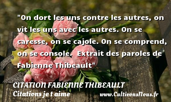 On dort les uns contre les autres, on vit les uns avec les autres. On se caresse, on se cajole. On se comprend, on se console.   Extrait des paroles de Fabienne Thibeault   Une citation je t aime CITATION FABIENNE THIBEAULT - Citations je t aime