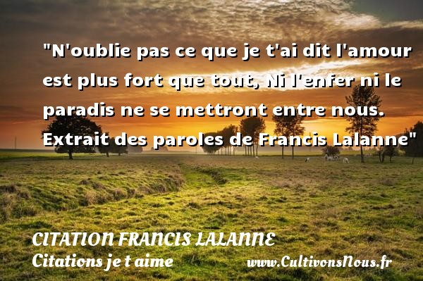 Citation Francis Lalanne - Citations je t aime - N oublie pas ce que je t ai dit l amour est plus fort que tout, Ni l enfer ni le paradis ne se mettront entre nous.   Extrait des paroles de Francis Lalanne   Une citation je t aime CITATION FRANCIS LALANNE