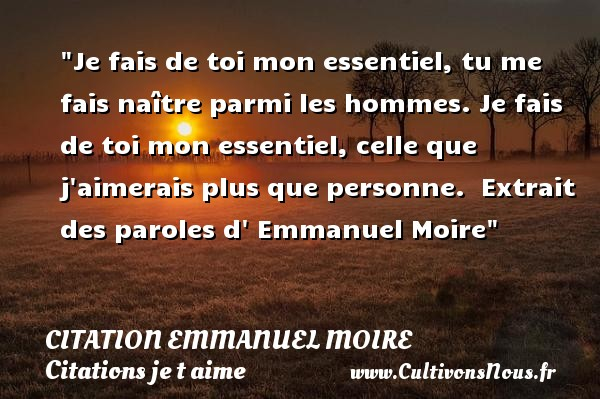 Je fais de toi mon essentiel, tu me fais naître parmi les hommes. Je fais de toi mon essentiel, celle que j aimerais plus que personne.   Extrait des paroles d  Emmanuel Moire   Une citation je t aime CITATION EMMANUEL MOIRE - Citations je t aime