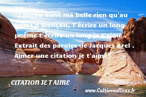 Citations Jacques Brel - Citations je t aime - J aurais aimé ma belle rien qu au point d Alençon, T écrire un long poème t écrire un long je t aime .   Extrait des paroles de Jacques Brel .   Une citation je t aime CITATIONS JACQUES BREL