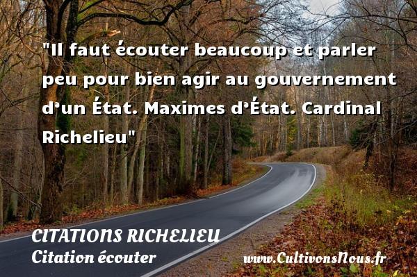 Citations Richelieu - Citation écouter - Il faut écouter beaucoup et parler peu pour bien agir au gouvernement d'un État.  Maximes d'État. Cardinal Richelieu   Une citation sur écouter CITATIONS RICHELIEU