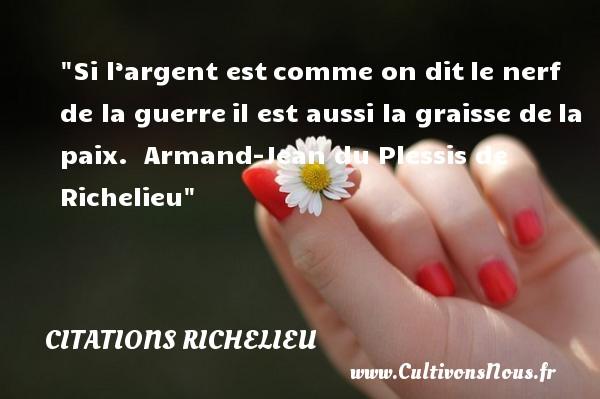 Citations Richelieu - Si l'argent estcomme on ditle nerf de la guerreil est aussi la graisse dela paix.   Armand-Jean du Plessis de Richelieu CITATIONS RICHELIEU