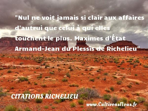 Citations Richelieu - Nul ne voit jamais si clairaux affaires d autrui quecelui à qui elles touchentle plus.  Maximes d État   Armand-Jean du Plessis de Richelieu CITATIONS RICHELIEU