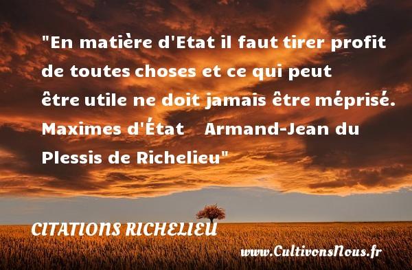 Citations Richelieu - Citation état - En matière d Etat il fauttirer profit de touteschoses et ce qui peut êtreutile ne doit jamais êtreméprisé.  Maximes d État     Armand-Jean du Plessis de Richelieu CITATIONS RICHELIEU