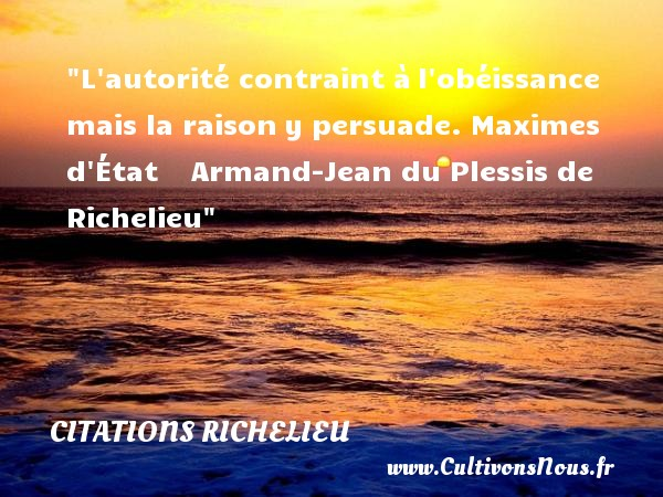 Citations Richelieu - L autorité contraint à l obéissance mais la raison y persuade.  Maximes d État      Armand-Jean du Plessis de Richelieu CITATIONS RICHELIEU
