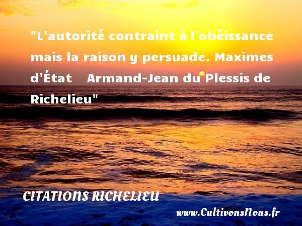 Citations Richelieu - L autorité contraint àl obéissance mais la raisony persuade.  Maximes d État     Armand-Jean du Plessis de Richelieu CITATIONS RICHELIEU