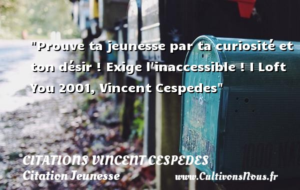 Prouve ta jeunesse par ta curiosité et ton désir ! Exige l inaccessible !  I Loft You 2001, Vincent Cespedes   Une citation sur la jeunesse CITATIONS VINCENT CESPEDES - Citation Jeunesse