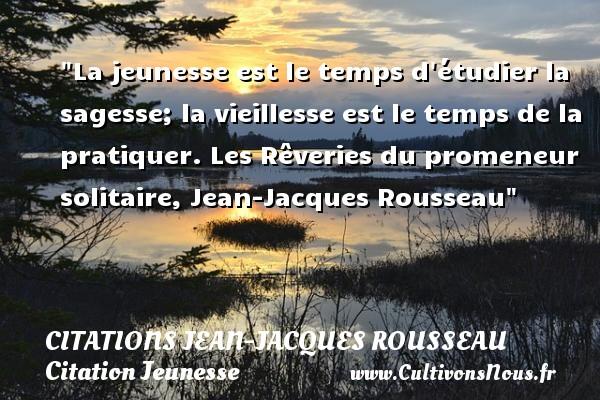 Citations Jean-Jacques Rousseau - Citation Jeunesse - La jeunesse est le temps d étudier la sagesse; la vieillesse est le temps de la pratiquer.  Les Rêveries du promeneur solitaire, Jean-Jacques Rousseau   Une citation sur la jeunesse CITATIONS JEAN-JACQUES ROUSSEAU