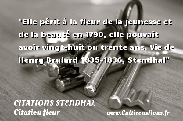 Elle périt à la fleur de la jeunesse et de la beauté en 1790, elle pouvait avoir vingt-huit ou trente ans.  Vie de Henry Brulard 1835-1836, Stendhal   Une citation sur la jeunesse CITATIONS STENDHAL - Citation fleur - Citation Jeunesse