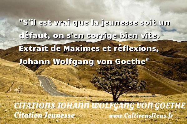 Citations Johann Wolfgang von Goethe - Citation Jeunesse - S il est vrai que la jeunesse soit un défaut, on s en corrige bien vite.   Extrait de Maximes et réflexions, Johann Wolfgang von Goethe   Une citation sur la jeunesse CITATIONS JOHANN WOLFGANG VON GOETHE
