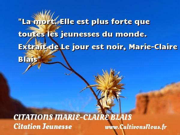 La mort. Elle est plus forte que toutes les jeunesses du monde.   Extrait de Le jour est noir, Marie-Claire Blais   Une citation sur la jeunesse CITATIONS MARIE-CLAIRE BLAIS - Citation Jeunesse
