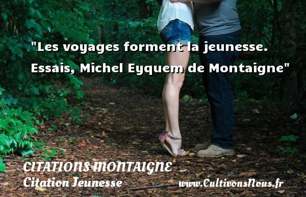 Les voyages forment la jeunesse.  Essais, Michel Eyquem de Montaigne   Une citation sur la jeunesse CITATIONS MONTAIGNE - Citation Jeunesse - Citation voyage
