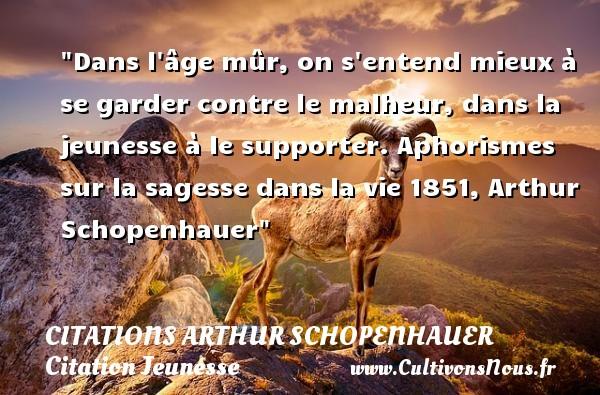 Dans l âge mûr, on s entend mieux à se garder contre le malheur, dans la jeunesse à le supporter.  Aphorismes sur la sagesse dans la vie 1851, Arthur Schopenhauer   Une citation sur la jeunesse CITATIONS ARTHUR SCHOPENHAUER - Citation Jeunesse