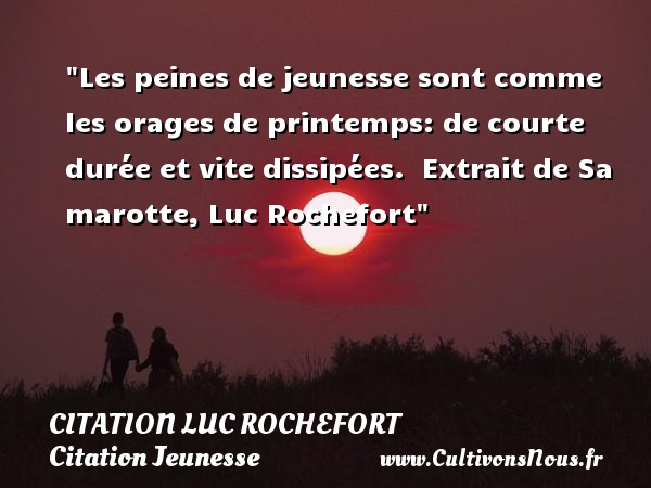 Les peines de jeunesse sont comme les orages de printemps: de courte durée et vite dissipées.   Extrait de Sa marotte, Luc Rochefort   Une citation sur la jeunesse CITATION LUC ROCHEFORT - Citation Jeunesse