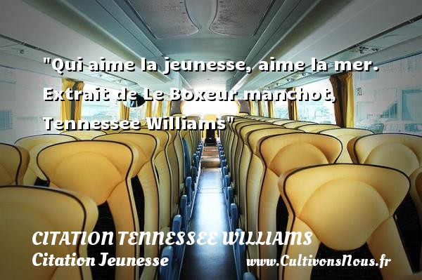 Qui aime la jeunesse, aime la mer.   Extrait de Le Boxeur manchot, Tennessee Williams   Une citation sur la jeunesse CITATION TENNESSEE WILLIAMS - Citation boxe - Citation Jeunesse