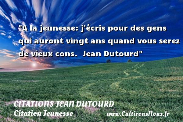 Citations Jean Dutourd - Citation Jeunesse - A la jeunesse: j écris pour des gens qui auront vingt ans quand vous serez de vieux cons.   Jean Dutourd   Une citation sur la jeunesse CITATIONS JEAN DUTOURD