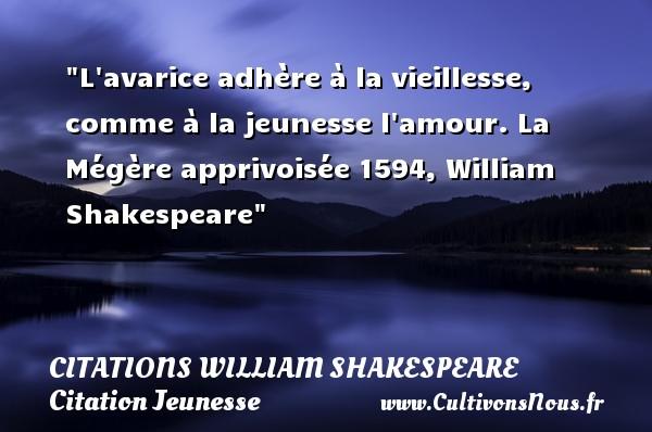 Citations William Shakespeare - Citation Jeunesse - L avarice adhère à la vieillesse, comme à la jeunesse l amour.  La Mégère apprivoisée 1594, William Shakespeare   Une citation sur la jeunesse CITATIONS WILLIAM SHAKESPEARE
