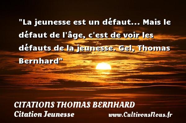 Citations Thomas Bernhard - Citation Jeunesse - La jeunesse est un défaut... Mais le défaut de l âge, c est de voir les défauts de la jeunesse.  Gel, Thomas Bernhard   Une citation sur la jeunesse CITATIONS THOMAS BERNHARD