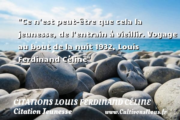 Ce n est peut-être que cela la jeunesse, de l entrain à vieillir.  Voyage au bout de la nuit 1932, Louis Ferdinand Céline   Une citation sur la jeunesse CITATIONS LOUIS FERDINAND CÉLINE - Citations Louis Ferdinand Céline - Citation Jeunesse - Citation vieillir - Citation voyage