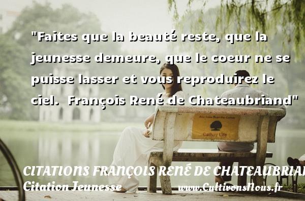 Citations François René de Chateaubriand - Citation Jeunesse - Faites que la beauté reste, que la jeunesse demeure, que le coeur ne se puisse lasser et vous reproduirez le ciel.   François René de Chateaubriand   Une citation sur la jeunesse CITATIONS FRANÇOIS RENÉ DE CHATEAUBRIAND