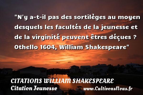 Citations William Shakespeare - Citation Jeunesse - N y a-t-il pas des sortilèges au moyen desquels les facultés de la jeunesse et de la virginité peuvent êtres déçues ?  Othello 1604, William Shakespeare   Une citation sur la jeunesse CITATIONS WILLIAM SHAKESPEARE