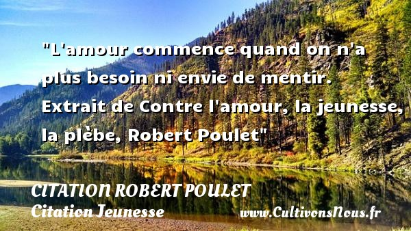L amour commence quand on n a plus besoin ni envie de mentir.   Extrait de Contre l amour, la jeunesse, la plèbe, Robert Poulet   Une citation sur la jeunesse CITATION ROBERT POULET - Citation Jeunesse