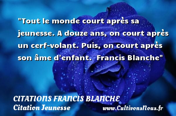 Tout le monde court après sa jeunesse. A douze ans, on court après un cerf-volant. Puis, on court après son âme d enfant.   Francis Blanche   Une citation sur la jeunesse CITATIONS FRANCIS BLANCHE - Citation Jeunesse
