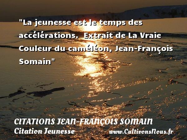 Citations Jean-François Somain - Citation Jeunesse - La jeunesse est le temps des accélérations.   Extrait de La Vraie Couleur du caméléon, Jean-François Somain   Une citation sur la jeunesse CITATIONS JEAN-FRANÇOIS SOMAIN