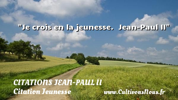 Citations Jean-Paul II - Citation Jeunesse - Je crois en la jeunesse.   Jean-Paul II   Une citation sur la jeunesse CITATIONS JEAN-PAUL II