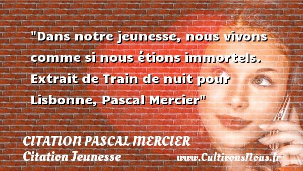 Dans notre jeunesse, nous vivons comme si nous étions immortels.   Extrait de Train de nuit pour Lisbonne, Pascal Mercier   Une citation sur la jeunesse CITATION PASCAL MERCIER - Citation Jeunesse
