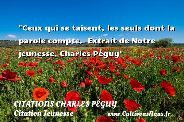 Citations Charles Péguy - Citation Jeunesse - Ceux qui se taisent, les seuls dont la parole compte.   Extrait de Notre jeunesse, Charles Péguy   Une citation sur la jeunesse CITATIONS CHARLES PÉGUY