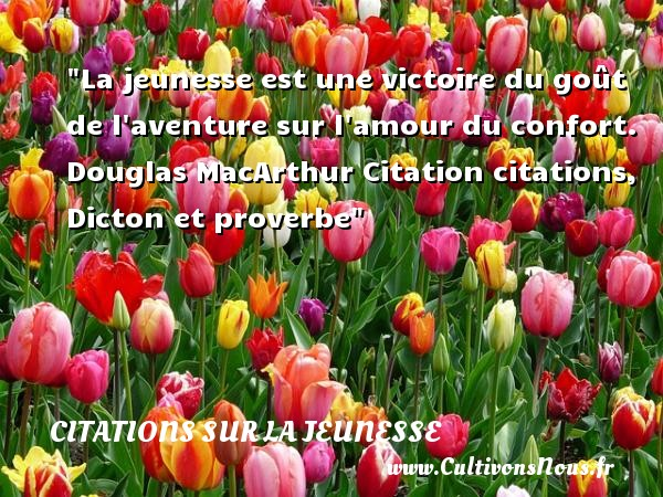 La jeunesse est une victoire du goût de l aventure sur l amour du confort.   Douglas MacArthur   Une citation sur la jeunesse CITATION DOUGLAS MACARTHUR - Citation Douglas MacArthur - Citation aventure - Citation Jeunesse