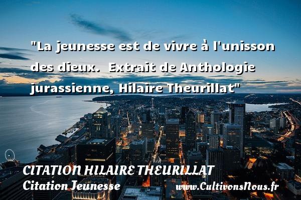 La jeunesse est de vivre à l unisson des dieux.   Extrait de Anthologie jurassienne, Hilaire Theurillat   Une citation sur la jeunesse CITATION HILAIRE THEURILLAT - Citation Jeunesse