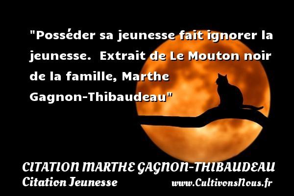 Posséder sa jeunesse fait ignorer la jeunesse.   Extrait de Le Mouton noir de la famille, Marthe Gagnon-Thibaudeau   Une citation sur la jeunesse CITATION MARTHE GAGNON-THIBAUDEAU - Citation Jeunesse