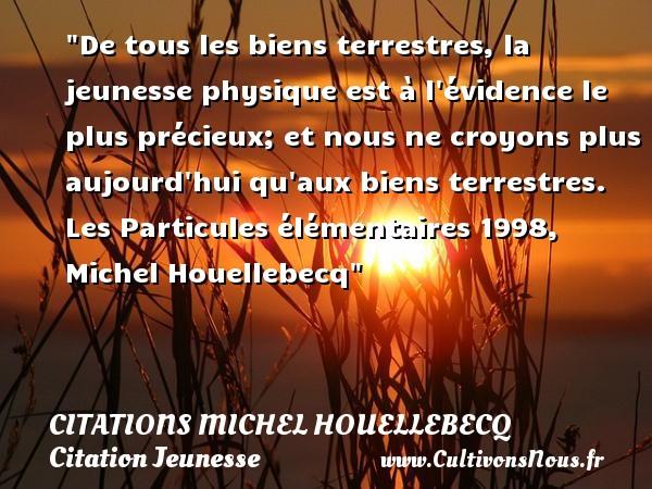 Citations Michel Houellebecq - Citation Jeunesse - De tous les biens terrestres, la jeunesse physique est à l évidence le plus précieux; et nous ne croyons plus aujourd hui qu aux biens terrestres.  Les Particules élémentaires 1998, Michel Houellebecq   Une citation sur la jeunesse CITATIONS MICHEL HOUELLEBECQ
